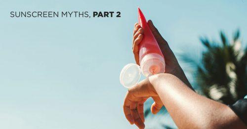 Sunscreen Myths Busted: Part 2